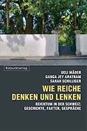 Ueli Mäder, Ganga J. Aratnam, Sarah Schilliger: Wie Reiche denken und lenken. ISBN-13: 9783858694287