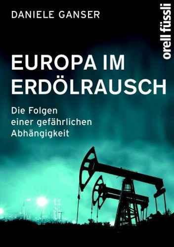 Dr. Daniele Ganser: Europa im Erdölrausch. Die Folgen einer gefährlichen Abhängigkeit, 400 Seiten. Orell Füssli Verlag 2012